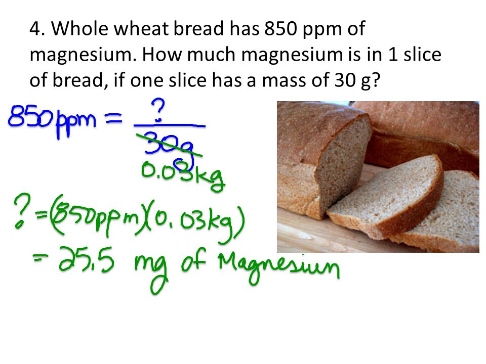 4. Whole wheat bread has 850 ppm of magnesium. How much magnesium is in 1 slice of bread, if one slice has a mass of 30 g?