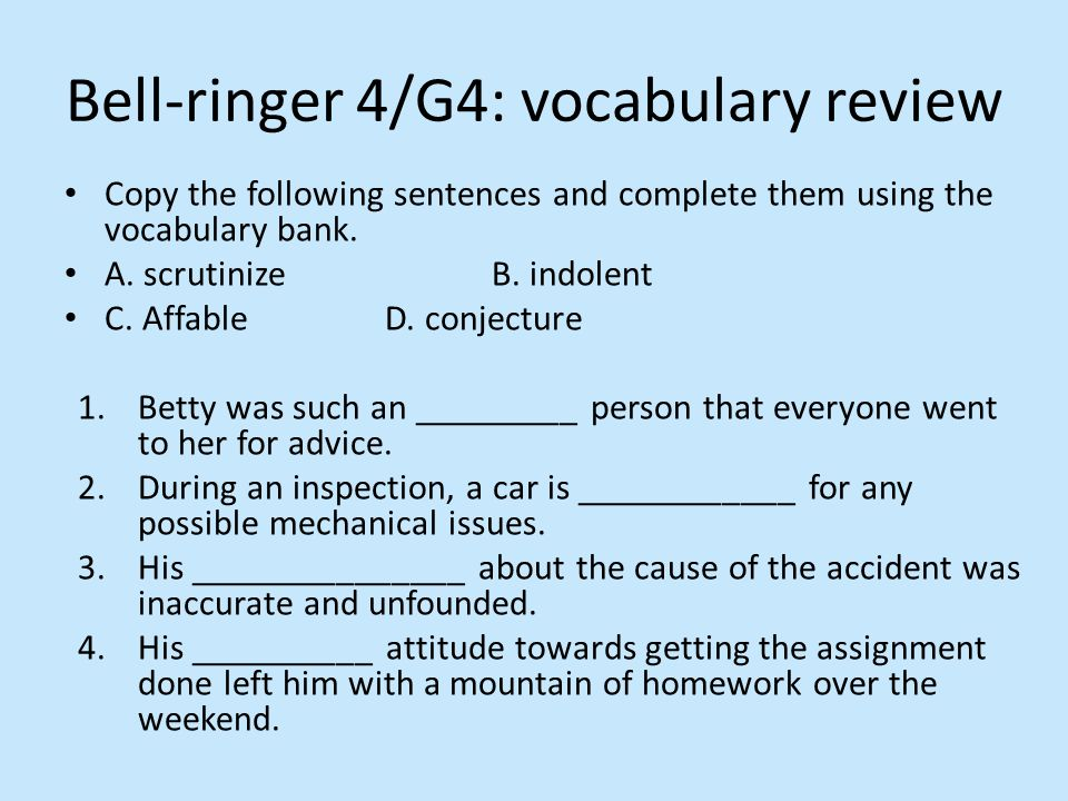 Copy the following sentences and complete them using the vocabulary bank. A. scrutinizeB. indolent C. AffableD. conjecture 1.Betty was such an _______