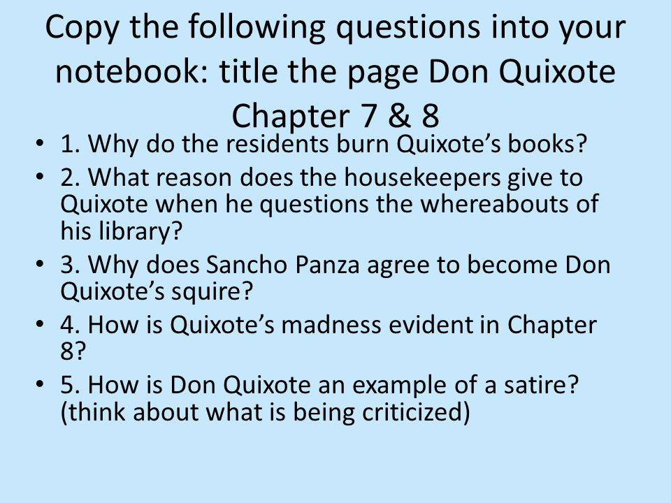 1. Why do the residents burn Quixote's books? 2. What reason does the housekeepers give to Quixote when he questions the whereabouts of his library? 3