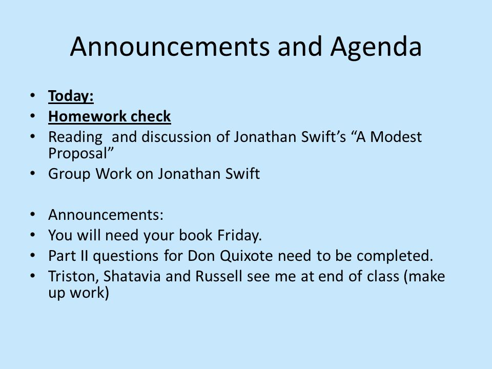 Today: Homework check Reading and discussion of Jonathan Swift's A Modest Proposal Group Work on Jonathan Swift Announcements: You will need your book Friday.