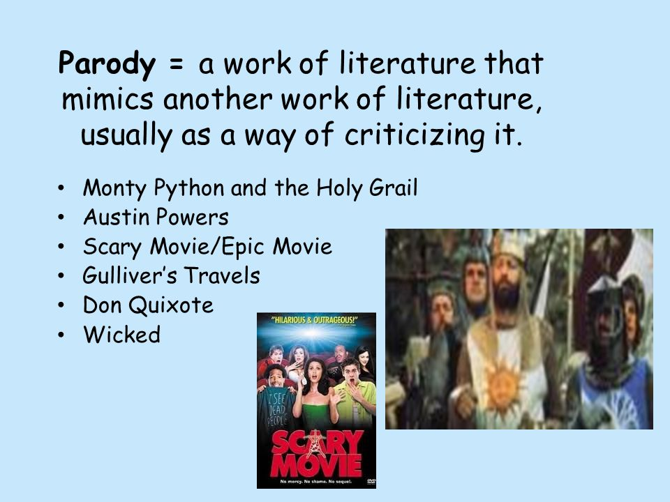 Parody = a work of literature that mimics another work of literature, usually as a way of criticizing it. Monty Python and the Holy Grail Austin Power