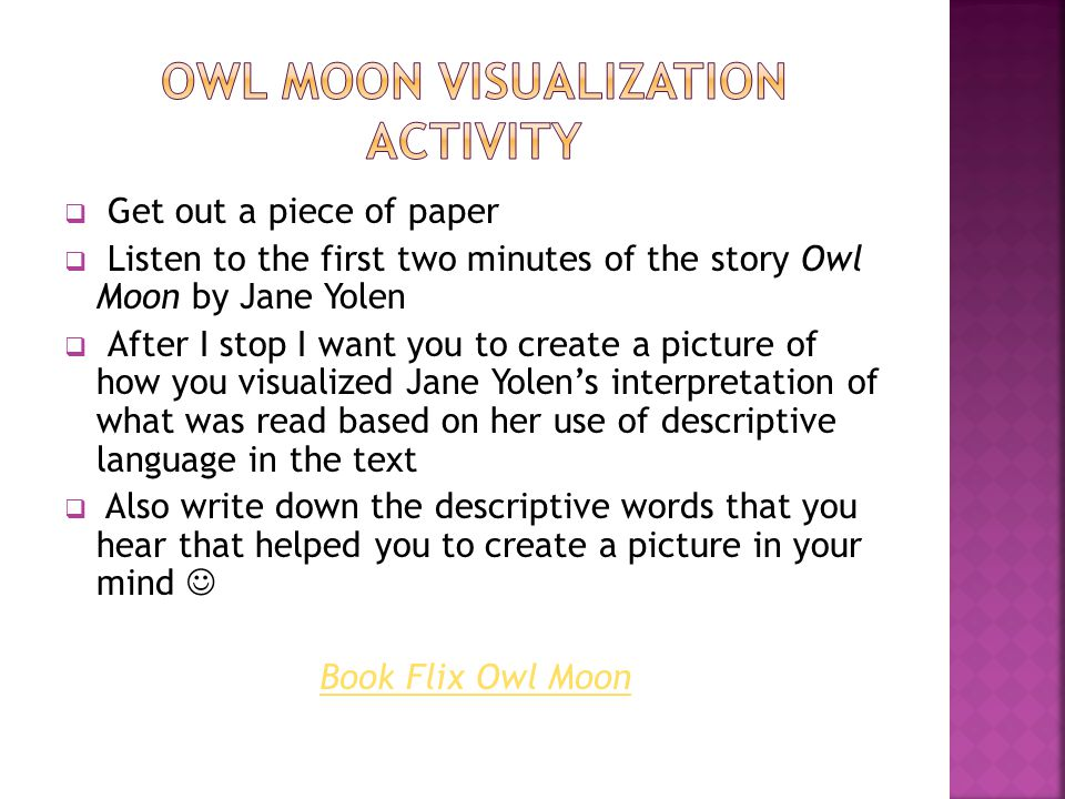  Get out a piece of paper  Listen to the first two minutes of the story Owl Moon by Jane Yolen  After I stop I want you to create a picture of how you visualized Jane Yolen's interpretation of what was read based on her use of descriptive language in the text  Also write down the descriptive words that you hear that helped you to create a picture in your mind Book Flix Owl Moon