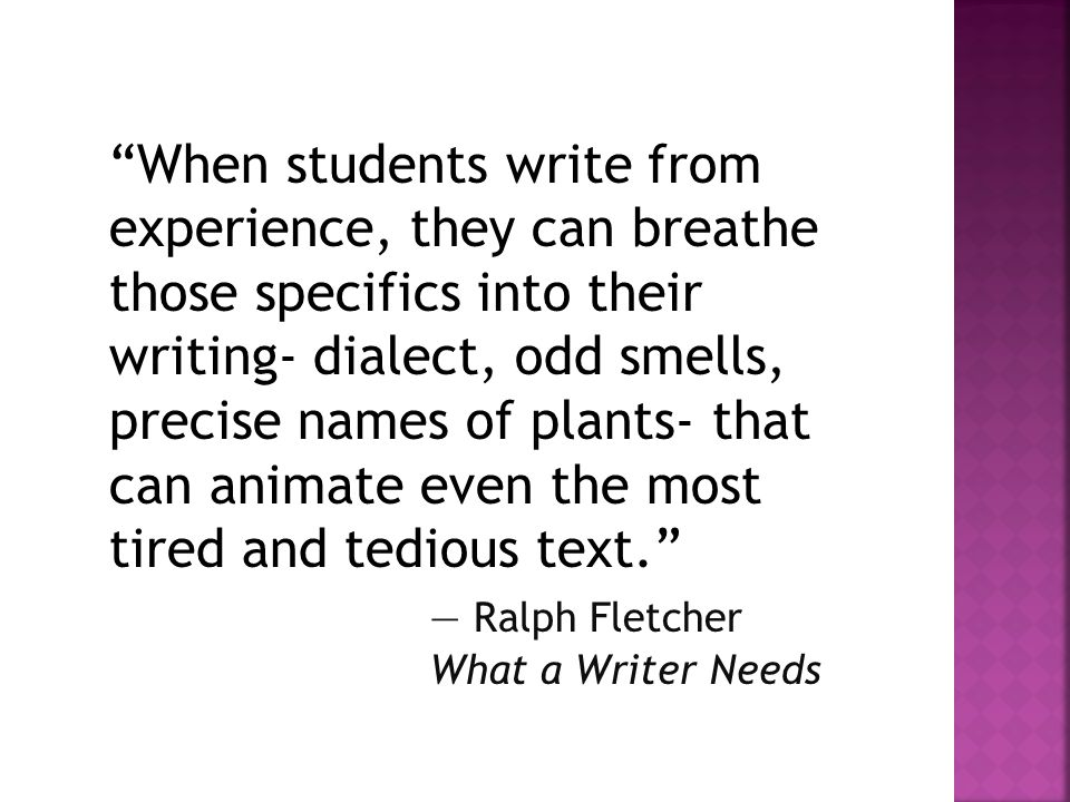 When students write from experience, they can breathe those specifics into their writing- dialect, odd smells, precise names of plants- that can animate even the most tired and tedious text. ― Ralph Fletcher What a Writer Needs