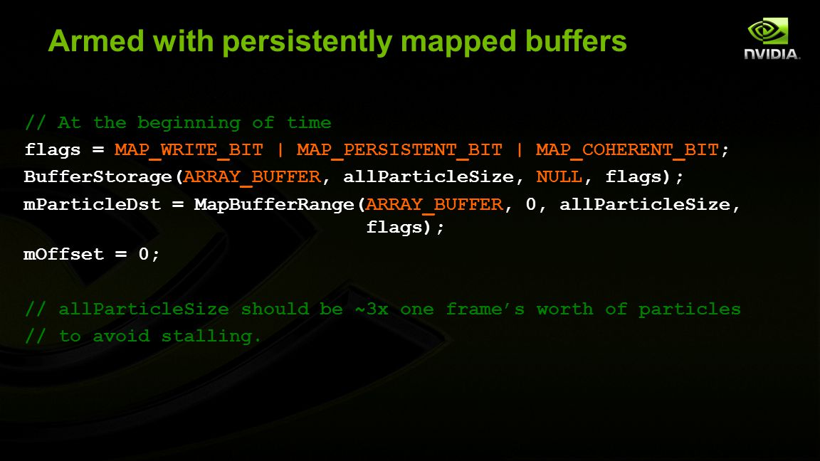 Armed with persistently mapped buffers // At the beginning of time flags = MAP_WRITE_BIT | MAP_PERSISTENT_BIT | MAP_COHERENT_BIT; BufferStorage(ARRAY_