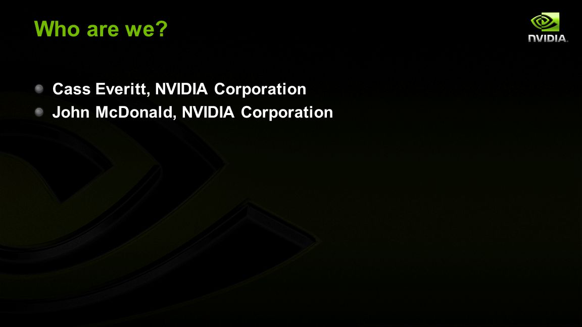 Who are we? Cass Everitt, NVIDIA Corporation John McDonald, NVIDIA Corporation