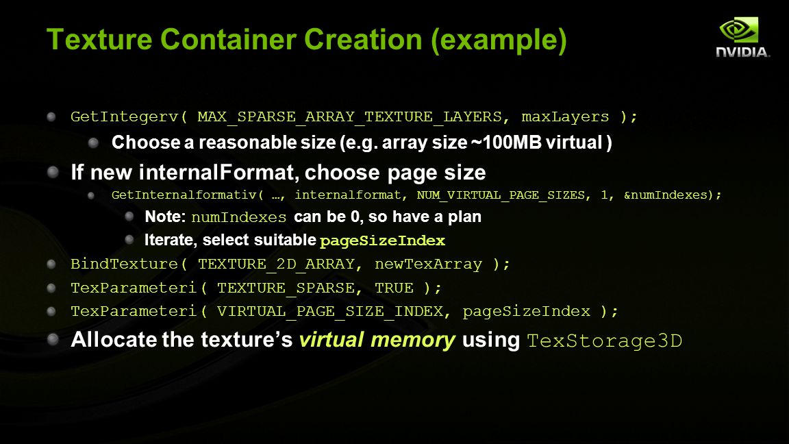 Texture Container Creation (example) GetIntegerv( MAX_SPARSE_ARRAY_TEXTURE_LAYERS, maxLayers ); Choose a reasonable size (e.g. array size ~100MB virtu