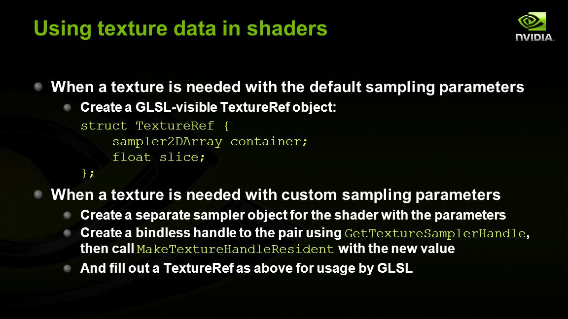 Using texture data in shaders When a texture is needed with the default sampling parameters Create a GLSL-visible TextureRef object: struct TextureRef