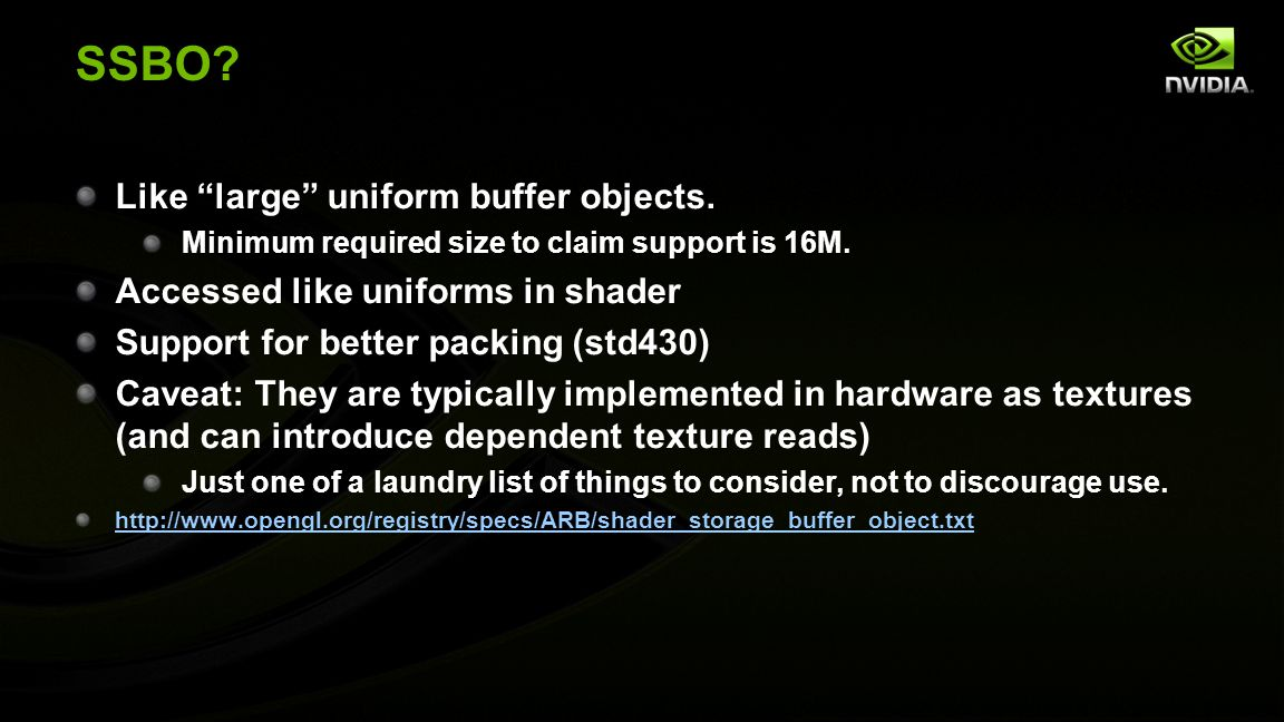 "SSBO? Like ""large"" uniform buffer objects. Minimum required size to claim support is 16M. Accessed like uniforms in shader Support for better packing"
