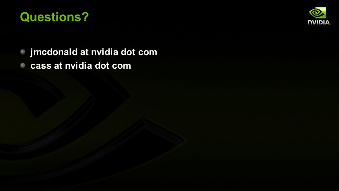Questions? jmcdonald at nvidia dot com cass at nvidia dot com