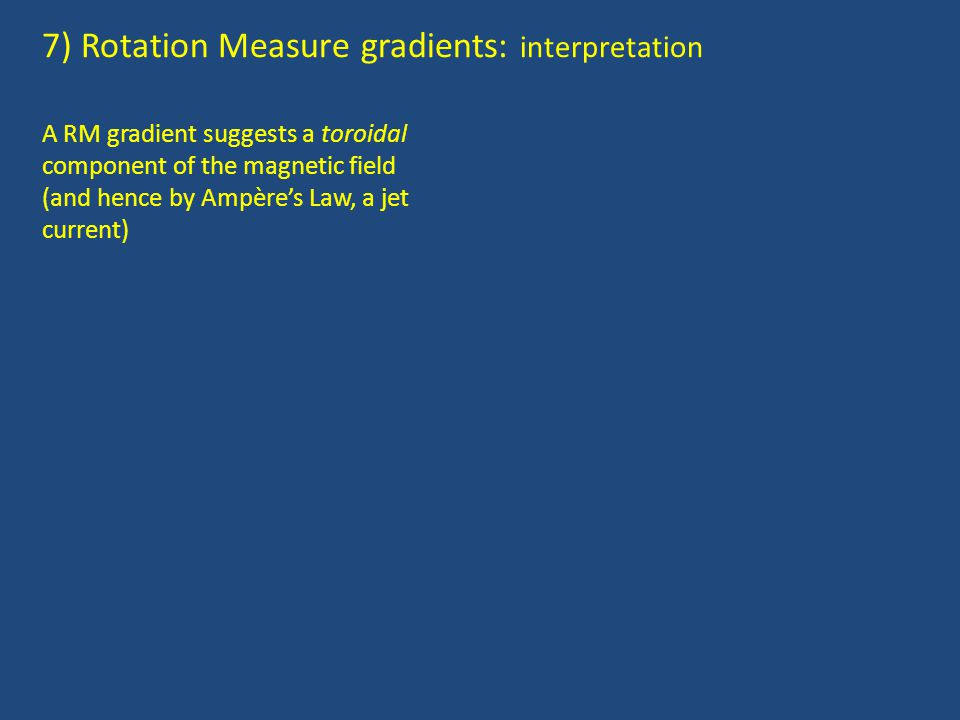 7) Rotation Measure gradients: interpretation A RM gradient suggests a toroidal component of the magnetic field (and hence by Ampère's Law, a jet current)