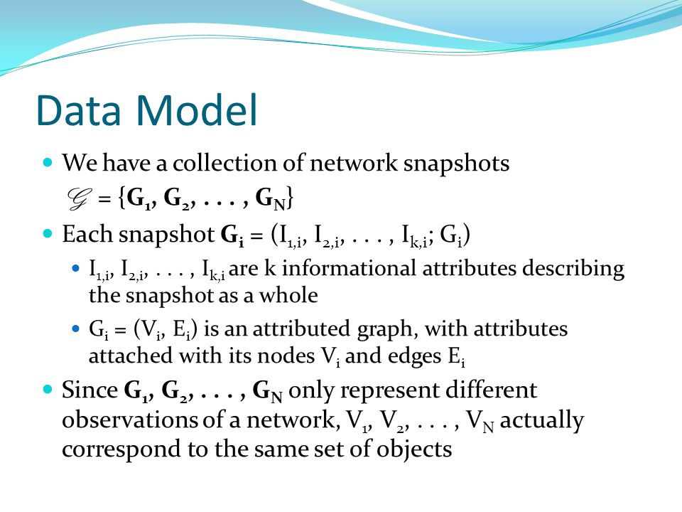 Data Model We have a collection of network snapshots G = {G 1, G 2,..., G N } Each snapshot G i = (I 1,i, I 2,i,..., I k,i ; G i ) I 1,i, I 2,i,..., I k,i are k informational attributes describing the snapshot as a whole G i = (V i, E i ) is an attributed graph, with attributes attached with its nodes V i and edges E i Since G 1, G 2,..., G N only represent different observations of a network, V 1, V 2,..., V N actually correspond to the same set of objects