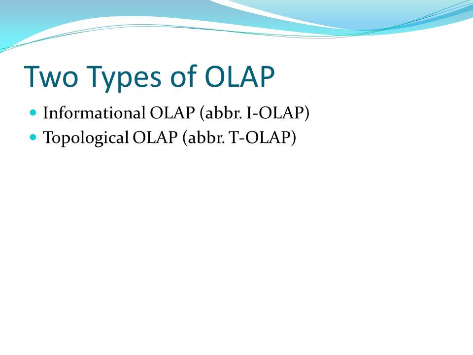 Two Types of OLAP Informational OLAP (abbr. I-OLAP) Topological OLAP (abbr. T-OLAP)