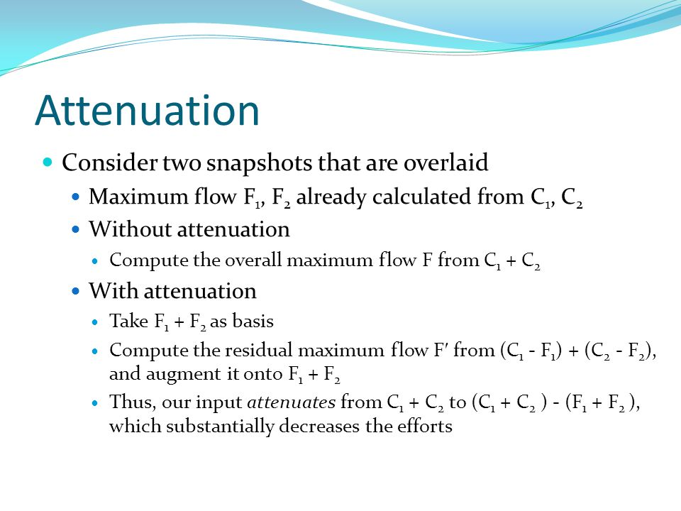 Attenuation Consider two snapshots that are overlaid Maximum flow F 1, F 2 already calculated from C 1, C 2 Without attenuation Compute the overall maximum flow F from C 1 + C 2 With attenuation Take F 1 + F 2 as basis Compute the residual maximum flow F ′ from (C 1 - F 1 ) + (C 2 - F 2 ), and augment it onto F 1 + F 2 Thus, our input attenuates from C 1 + C 2 to (C 1 + C 2 ) - (F 1 + F 2 ), which substantially decreases the efforts