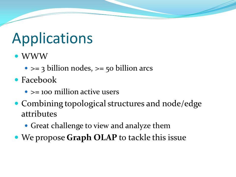 Applications WWW >= 3 billion nodes, >= 50 billion arcs Facebook >= 100 million active users Combining topological structures and node/edge attributes Great challenge to view and analyze them We propose Graph OLAP to tackle this issue