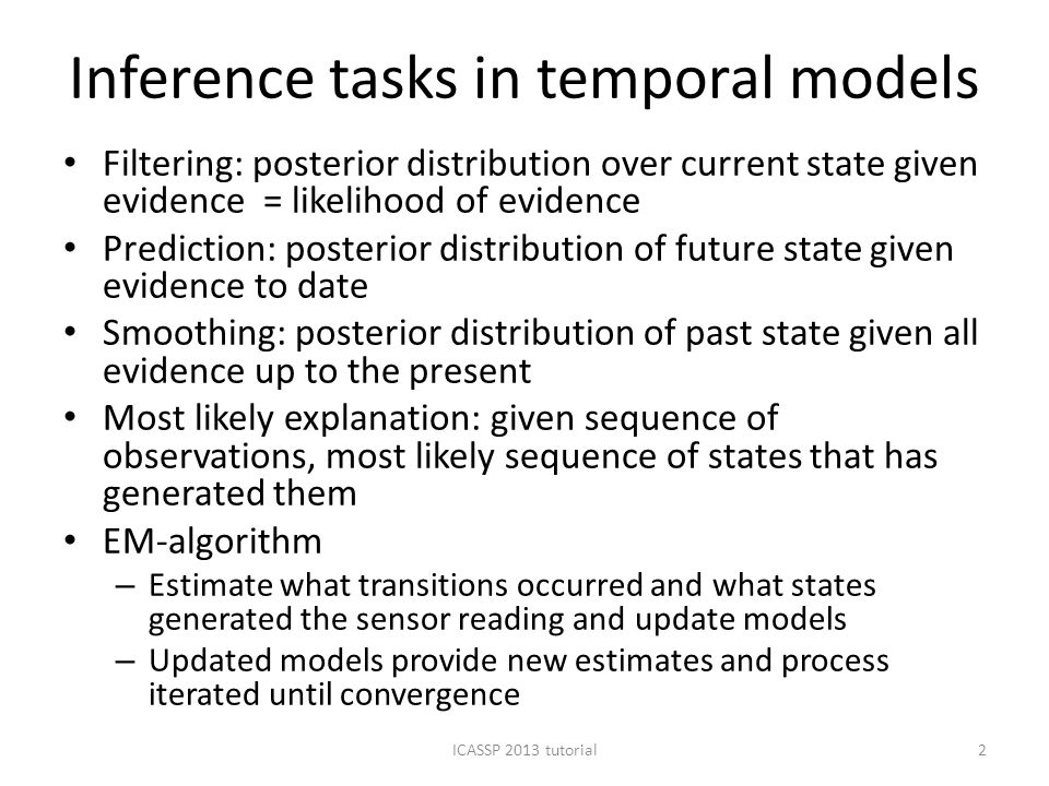 Inference tasks in temporal models Filtering: posterior distribution over current state given evidence = likelihood of evidence Prediction: posterior distribution of future state given evidence to date Smoothing: posterior distribution of past state given all evidence up to the present Most likely explanation: given sequence of observations, most likely sequence of states that has generated them EM-algorithm – Estimate what transitions occurred and what states generated the sensor reading and update models – Updated models provide new estimates and process iterated until convergence ICASSP 2013 tutorial2