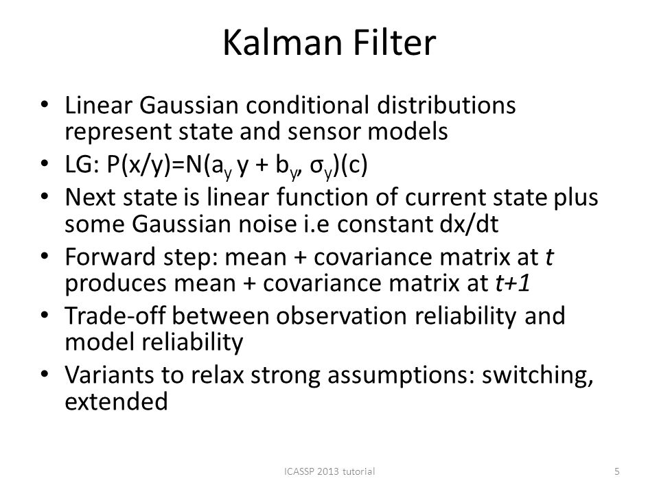 Kalman Filter Linear Gaussian conditional distributions represent state and sensor models LG: P(x/y)=N(a y y + b y, σ y )(c) Next state is linear function of current state plus some Gaussian noise i.e constant dx/dt Forward step: mean + covariance matrix at t produces mean + covariance matrix at t+1 Trade-off between observation reliability and model reliability Variants to relax strong assumptions: switching, extended ICASSP 2013 tutorial5