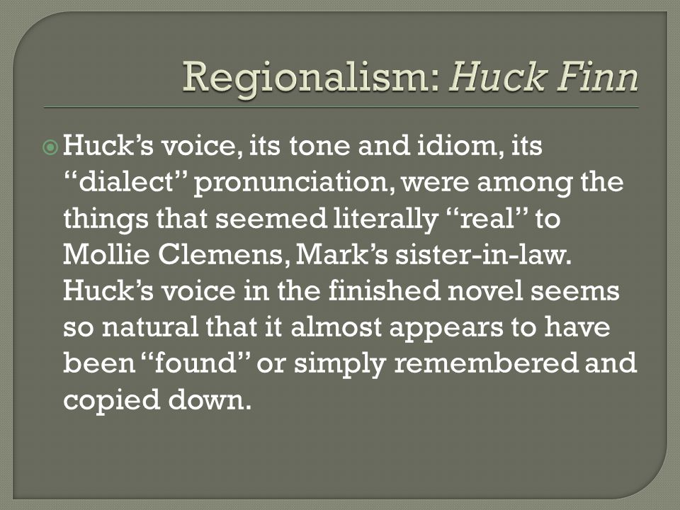  Huck's voice, its tone and idiom, its dialect pronunciation, were among the things that seemed literally real to Mollie Clemens, Mark's sister-in-law.