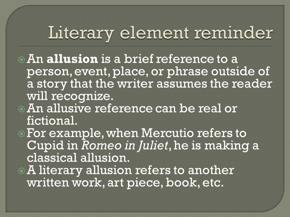  An allusion is a brief reference to a person, event, place, or phrase outside of a story that the writer assumes the reader will recognize.