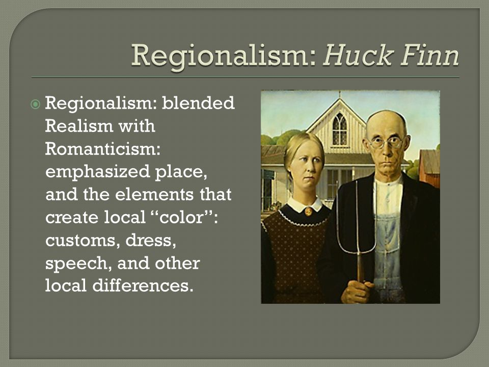  Regionalism: blended Realism with Romanticism: emphasized place, and the elements that create local color : customs, dress, speech, and other local differences.