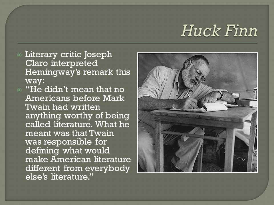  Literary critic Joseph Claro interpreted Hemingway's remark this way:  He didn't mean that no Americans before Mark Twain had written anything worthy of being called literature.