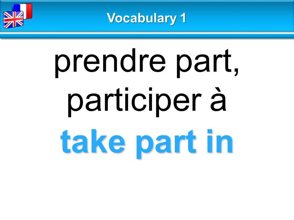 take part in prendre part, participer à Vocabulary 1