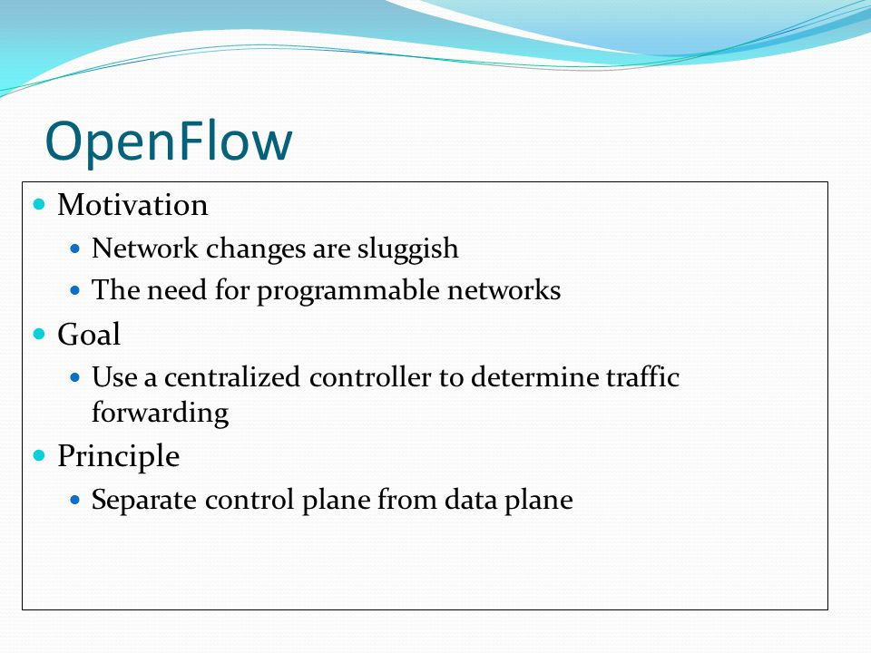 OpenFlow Motivation Network changes are sluggish The need for programmable networks Goal Use a centralized controller to determine traffic forwarding Principle Separate control plane from data plane