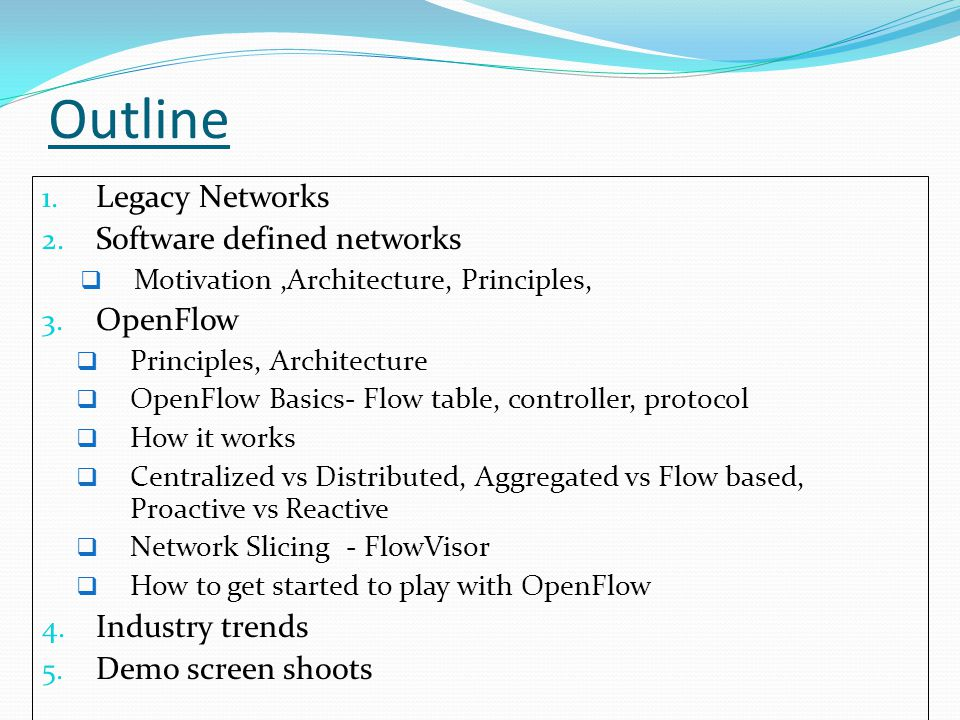 OpenFlow Vendor independent Protocol is open source Version status OF 1.0 : most widely used version OF 1.1: multiple tables and counters OF 1.2 : Wire protocol IPv6, basic configuration OF 1.3 : Topology discovery, test processes OF 1.4 : capability discovery, test labs
