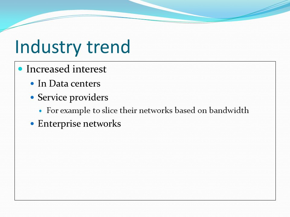 Industry trend Increased interest In Data centers Service providers For example to slice their networks based on bandwidth Enterprise networks