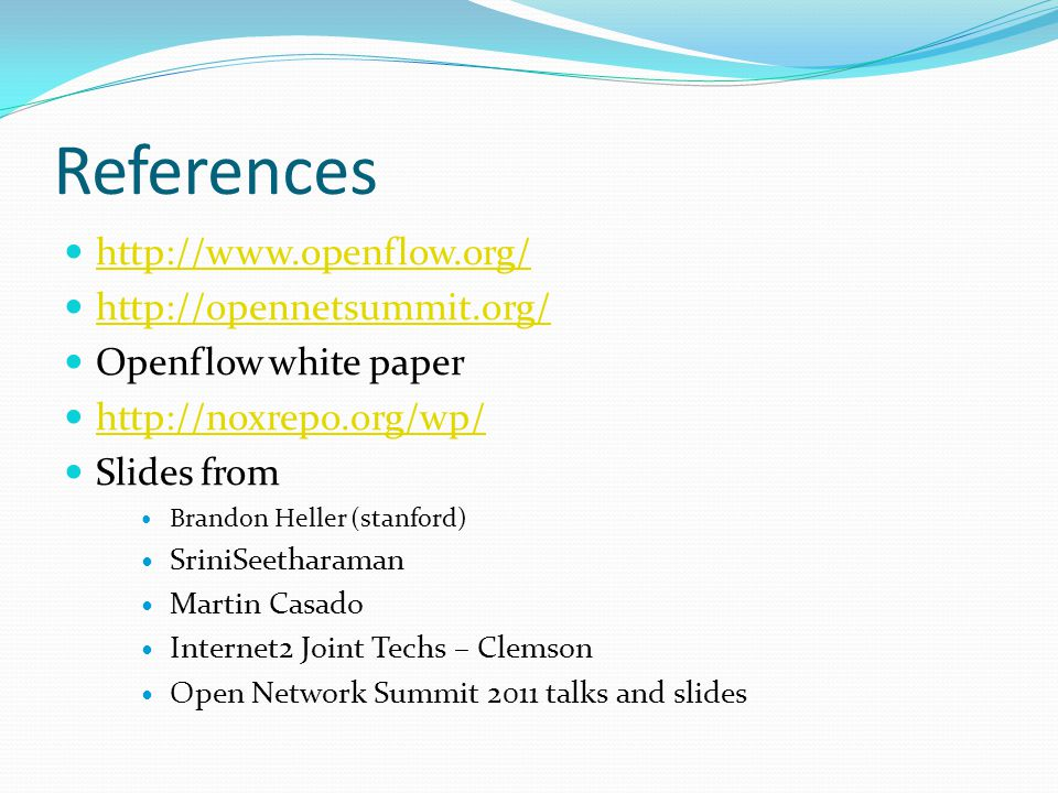 References http://www.openflow.org/ http://opennetsummit.org/ Openflow white paper http://noxrepo.org/wp/ Slides from Brandon Heller (stanford) SriniSeetharaman Martin Casado Internet2 Joint Techs – Clemson Open Network Summit 2011 talks and slides