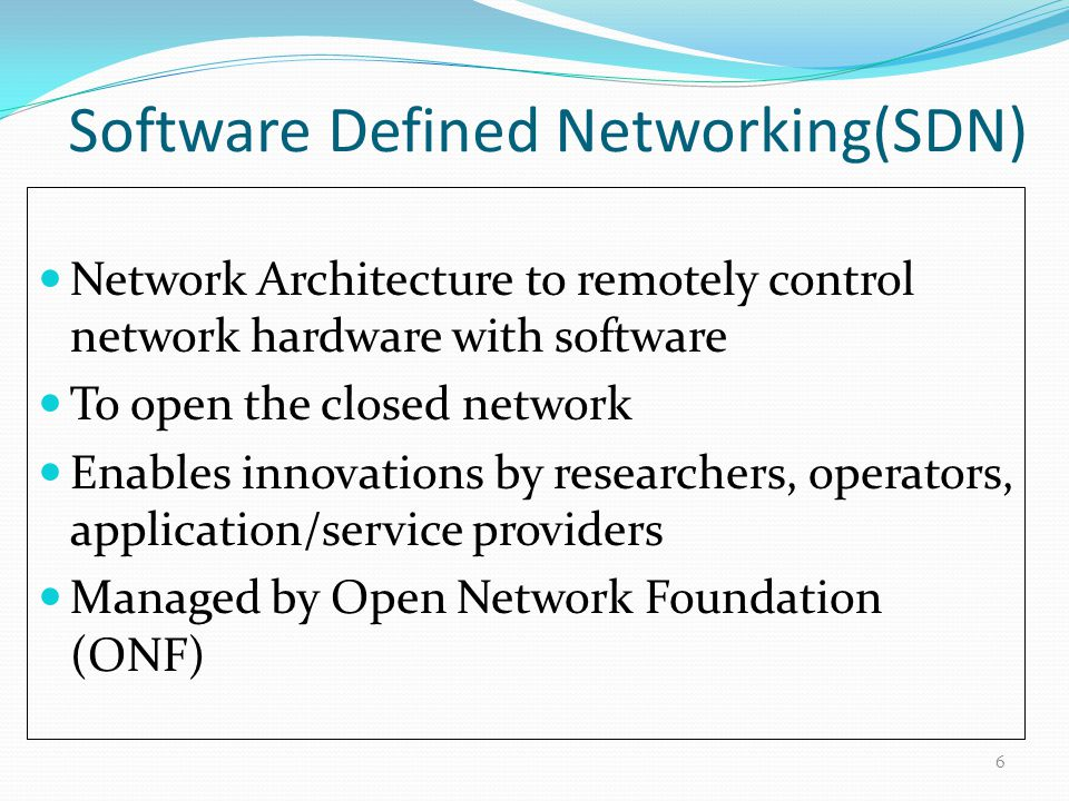 Network Architecture to remotely control network hardware with software To open the closed network Enables innovations by researchers, operators, application/service providers Managed by Open Network Foundation (ONF) 6