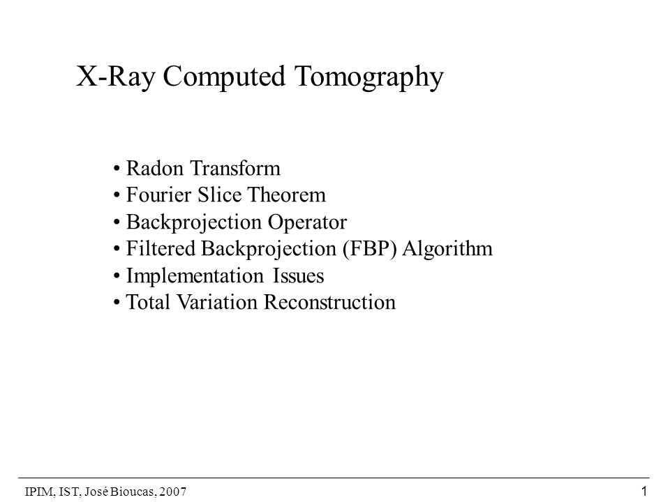 IPIM, IST, José Bioucas, 2007 1 X-Ray Computed Tomography Radon Transform Fourier Slice Theorem Backprojection Operator Filtered Backprojection (FBP)