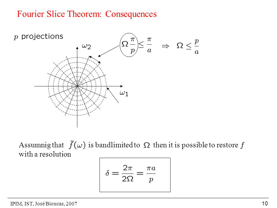 IPIM, IST, José Bioucas, 2007 10 Fourier Slice Theorem: Consequences Assumnig that is bandlimited to then it is possible to restore with a resolution