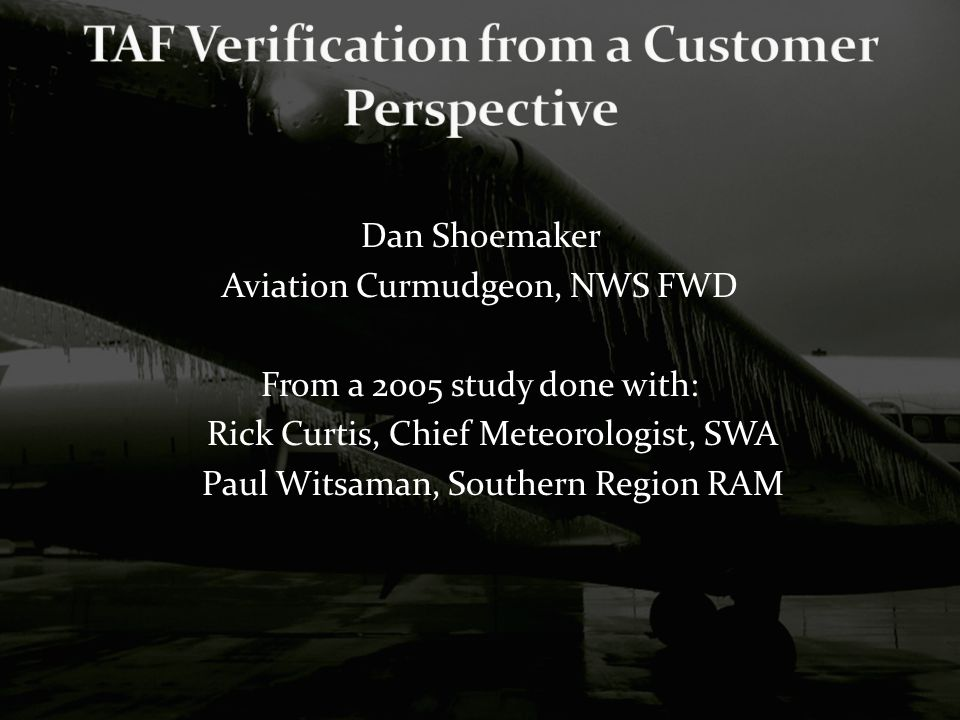 Dan Shoemaker Aviation Curmudgeon, NWS FWD From a 2005 study done with: Rick Curtis, Chief Meteorologist, SWA Paul Witsaman, Southern Region RAM
