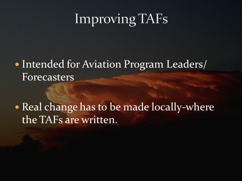 Intended for Aviation Program Leaders/ Forecasters Real change has to be made locally-where the TAFs are written.