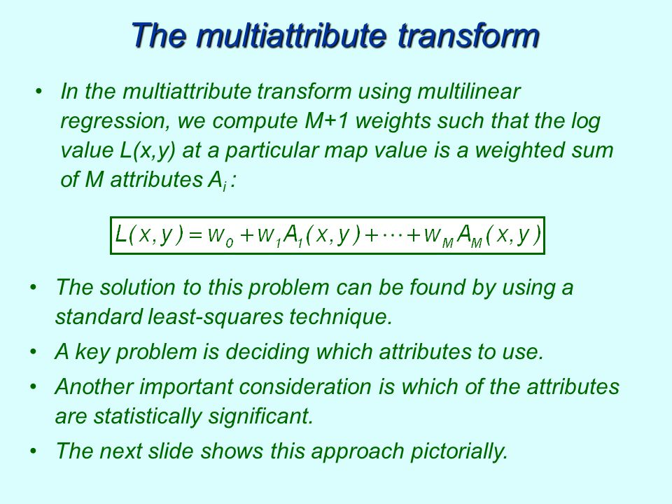 In the multiattribute transform using multilinear regression, we compute M+1 weights such that the log value L(x,y) at a particular map value is a wei
