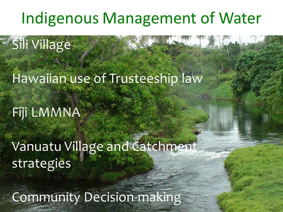 Indigenous Management of Water Sili Village Hawaiian use of Trusteeship law Fiji LMMNA Vanuatu Village and Catchment strategies Community Decision-making