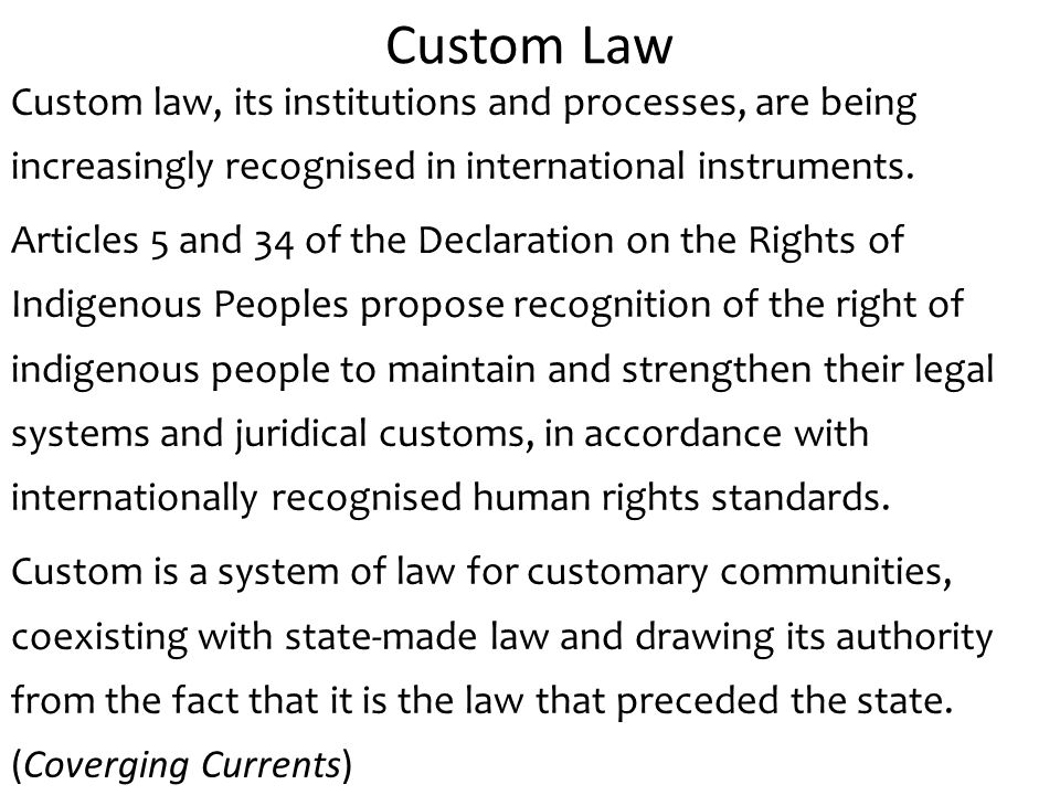 Custom Law Custom law, its institutions and processes, are being increasingly recognised in international instruments.