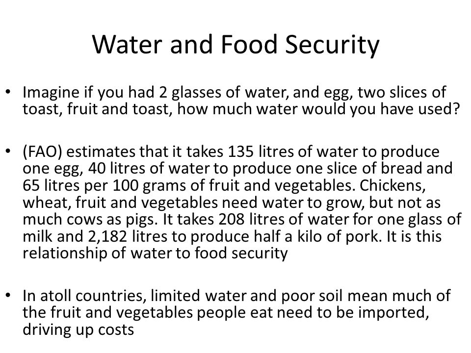 Water and Food Security Imagine if you had 2 glasses of water, and egg, two slices of toast, fruit and toast, how much water would you have used.