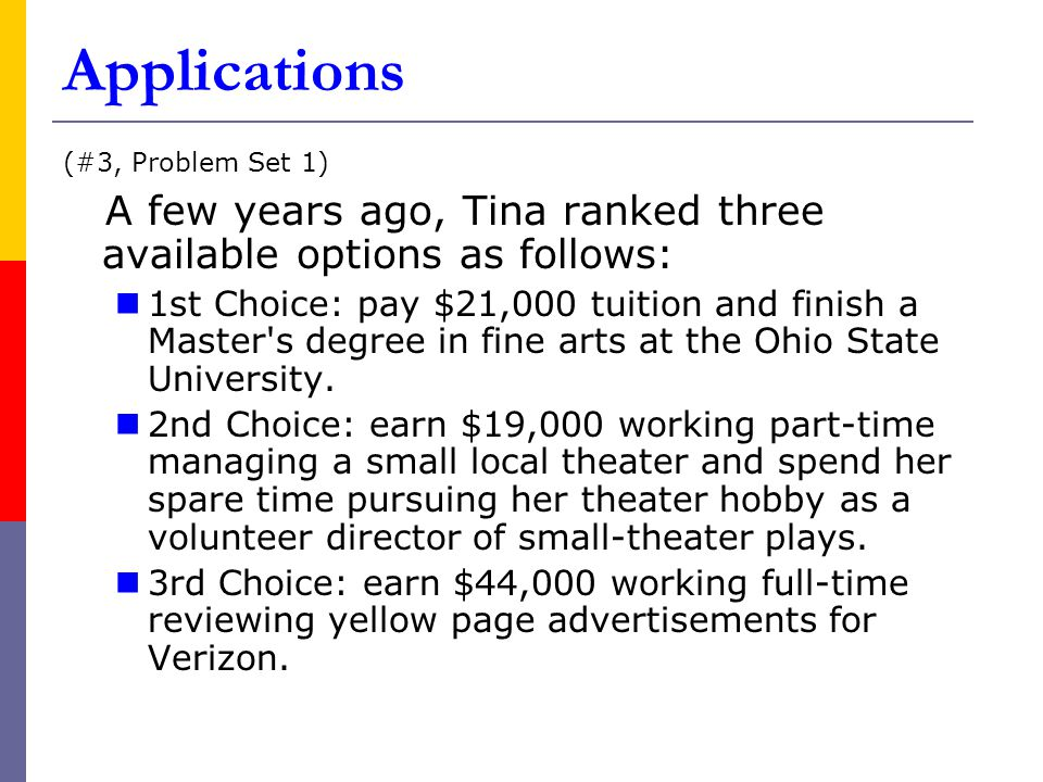 Applications (#3, Problem Set 1) A few years ago, Tina ranked three available options as follows: 1st Choice: pay $21,000 tuition and finish a Master s degree in fine arts at the Ohio State University.