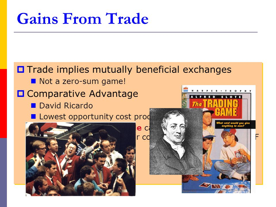 Gains From Trade  Trade implies mutually beneficial exchanges Not a zero-sum game!  Comparative Advantage David Ricardo Lowest opportunity cost prod