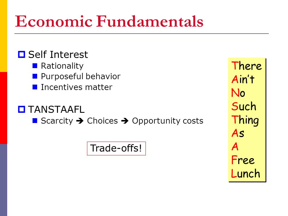 Economic Fundamentals  Self Interest Rationality Purposeful behavior Incentives matter  TANSTAAFL Scarcity  Choices  Opportunity costs There Ain't No Such Thing As A Free Lunch There Ain't No Such Thing As A Free Lunch Trade-offs!