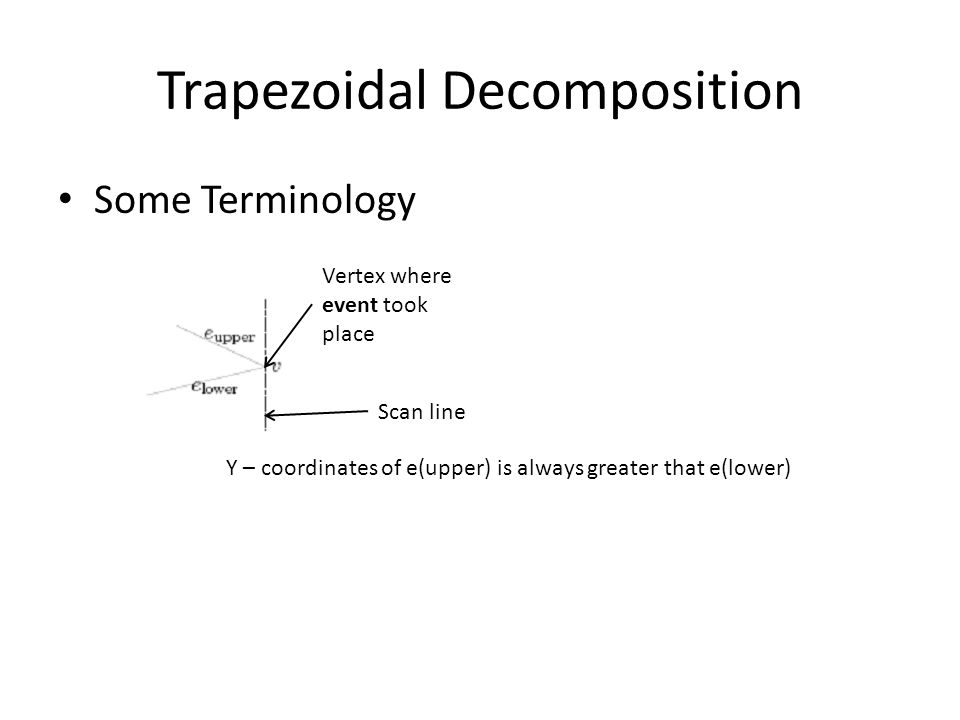 Trapezoidal Decomposition Some Terminology Vertex where event took place Y – coordinates of e(upper) is always greater that e(lower) Scan line