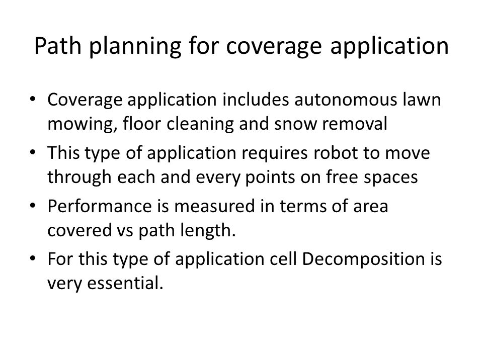 Path planning for coverage application Coverage application includes autonomous lawn mowing, floor cleaning and snow removal This type of application