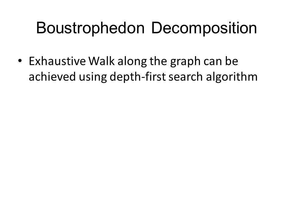 Boustrophedon Decomposition Exhaustive Walk along the graph can be achieved using depth-first search algorithm