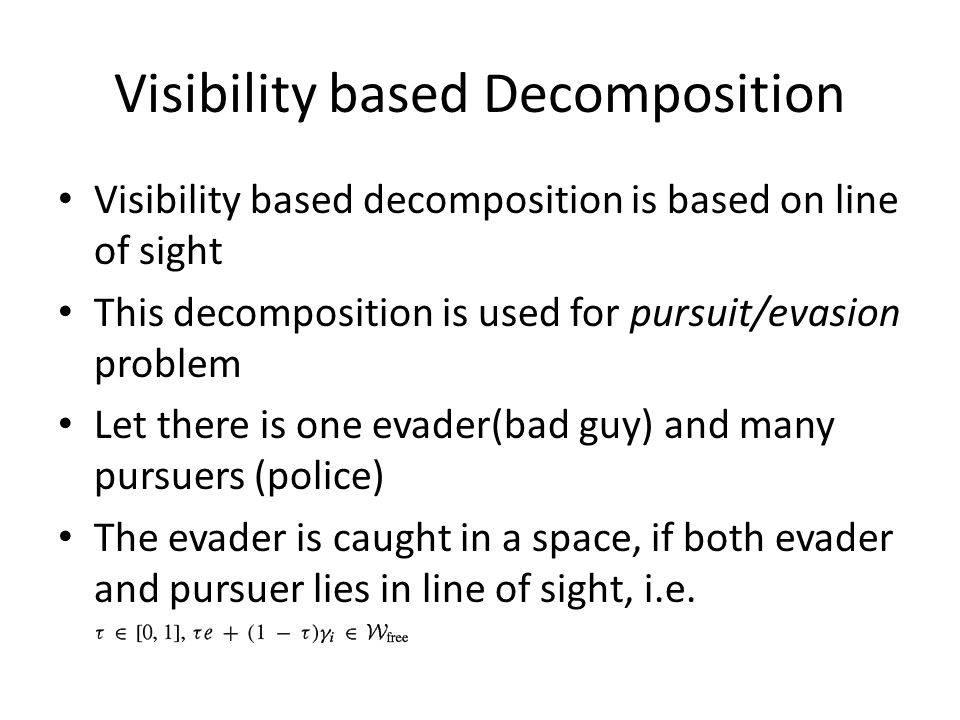 Visibility based Decomposition Visibility based decomposition is based on line of sight This decomposition is used for pursuit/evasion problem Let the