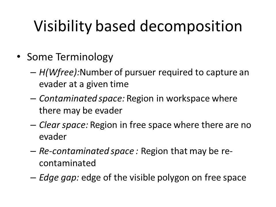 Visibility based decomposition Some Terminology – H(Wfree):Number of pursuer required to capture an evader at a given time – Contaminated space: Region in workspace where there may be evader – Clear space: Region in free space where there are no evader – Re-contaminated space : Region that may be re- contaminated – Edge gap: edge of the visible polygon on free space