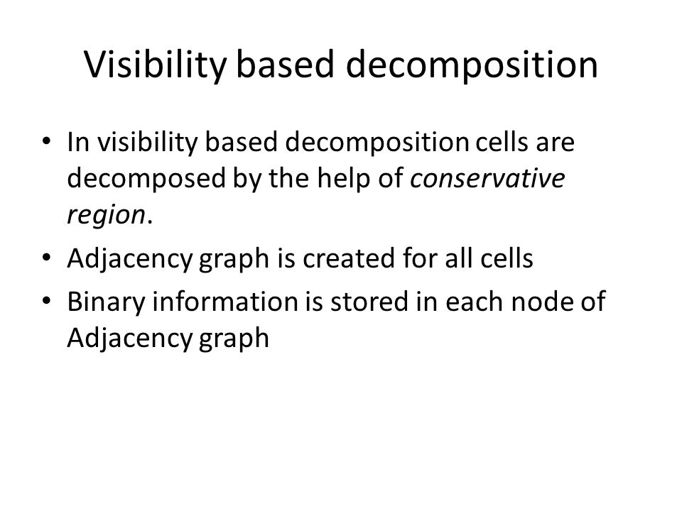 Visibility based decomposition In visibility based decomposition cells are decomposed by the help of conservative region. Adjacency graph is created f