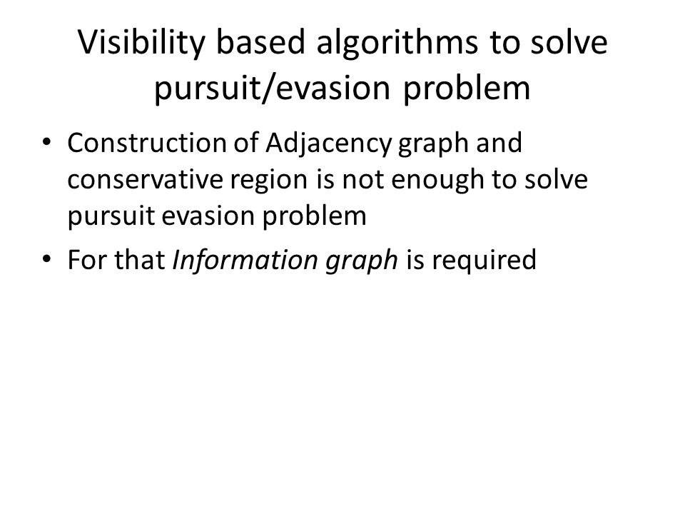 Visibility based algorithms to solve pursuit/evasion problem Construction of Adjacency graph and conservative region is not enough to solve pursuit evasion problem For that Information graph is required