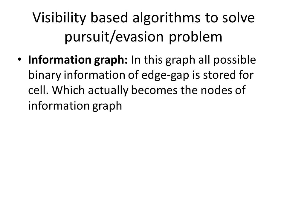 Visibility based algorithms to solve pursuit/evasion problem Information graph: In this graph all possible binary information of edge-gap is stored for cell.