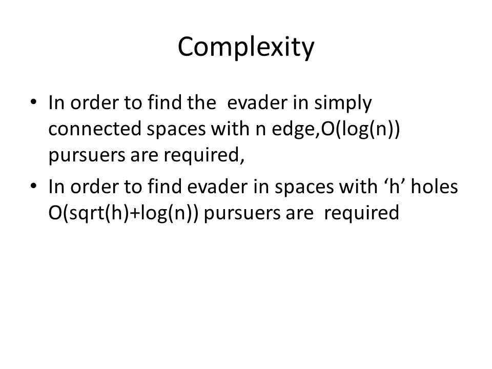 Complexity In order to find the evader in simply connected spaces with n edge,O(log(n)) pursuers are required, In order to find evader in spaces with